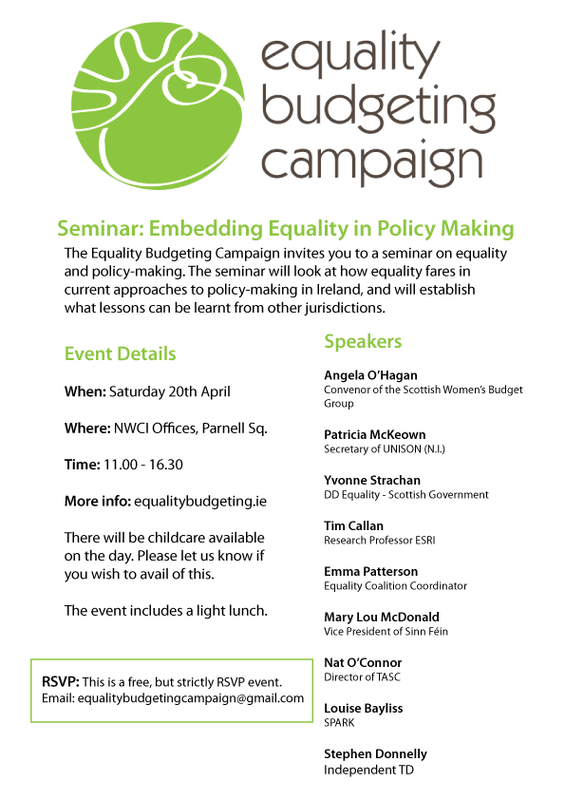 Seminar: Embedding Equality in Policy Making.  The Equality Budgeting Campaign invites you to a seminar on equality and policy-making. The seminar will look at how equality fares in current approaches to policy-making in Ireland, and will establish what lessons can be learnt from other jurisdictions.  Event Details:  When: Saturday the twentieth of April Where: National Women's Council of Ireland Offices, Parnell Square. Time: Eleven a.m. to four thirty p.m. More info: www.equalitybudgeting.ie  There will be childcare available on the day. Please let us know if you wish to avail of this.  The event includes a light lunch.  R.S.V.P. This is a free but strictly R.S.V.P. event. Email equalitybudgetingcampaign@gmail.com  Speakers:  Angela O'Hagan - Scottish Women's Budget Group Convenor, Patricia McKeown - Northern Ireland Regional Secretary of UNISON, Yvonne Strachan - DD Equality, Third Sector and Communities, Scottish Government, Tim Callan - Research Professor, ESRI, Emma Patterson - Equality Coalition Coordinator, Mary Lou McDonald - Vice President of Sinn Fein, Nat O'Connor - Director of TASC, Louise Bayliss – SPARK, Stephen Donnelly - Independent TD.